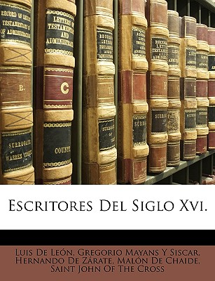 Escritores del Siglo XVI. - De Len, Luis, and Siscar, Gregorio Mayans y, and De Zrate, Hernando