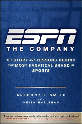 ESPN the Company: The Story and Lessons Behind the Most Fanatical Brand in Sports - Smith, Anthony F, and Hollihan, Keith