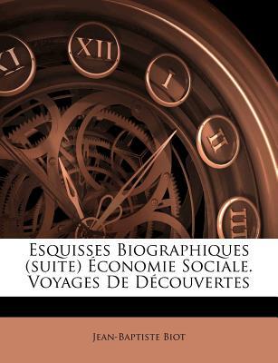 Esquisses Biographiques (Suite) Economie Sociale. Voyages de Decouvertes - Biot, Jean-Baptiste