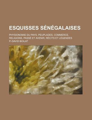 Esquisses Senegalaises: Physionomie Du Pays, Peuplades, Commerce, Religions, Passe Et Avenir, Recits Et Legendes... - Boilat, P -David