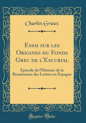 Essai Sur Les Origines Du Fonds Grec de L'Escurial: Episode de L'Histoire de la Renaissance Des Lettres En Espagne (Classic Reprint) - Graux, Charles