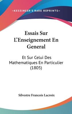 Essais Sur L'Enseignement En General: Et Sur Celui Des Mathematiques En Particulier - LaCroix, Silvestre Francois