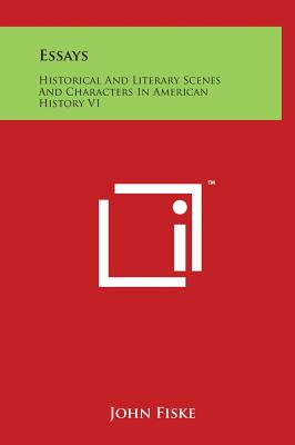 Essays: Historical and Literary Scenes and Characters in American History V1 - Fiske, John
