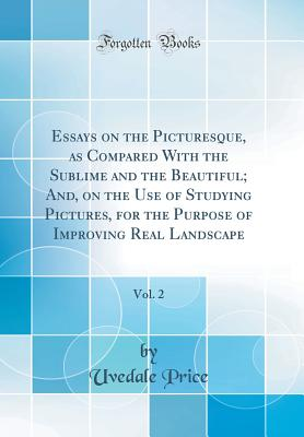 Essays on the Picturesque, as Compared with the Sublime and the Beautiful; And, on the Use of Studying Pictures, for the Purpose of Improving Real Landscape, Vol. 2 (Classic Reprint) - Price, Uvedale, Sir