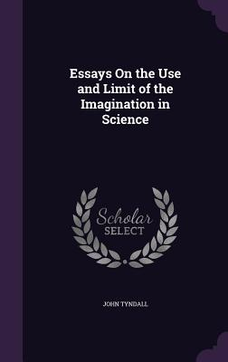 Essays on the Use and Limit of the Imagination in Science - Tyndall, John