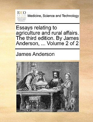 Essays Relating to Agriculture and Rural Affairs. the Third Edition. by James Anderson, ... Volume 2 of 2 - Anderson, James, Prof.