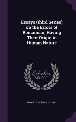 Essays (Third Series) on the Errors of Romanism, Having Their Origin in Human Nature - Whately, Richard