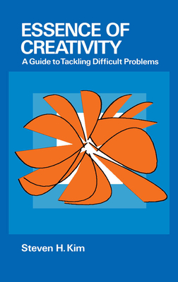 Essence of Creativity: A Guide to Tackling Difficult Problems - Kim, Steven