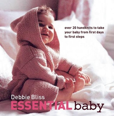 Essential Baby: Over 20 Handknits to Take Your Baby from First Days to First Steps - Bliss, Debbie