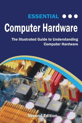Essential Computer Hardware Second Edition: The Illustrated Guide to Understanding Computer Hardware - Wilson, Kevin