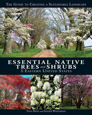 Essential Native Trees and Shrubs for the Eastern United States: The Guide to Creating a Sustainable Landscape - Dove, Tony, and Woolridge, Ginger
