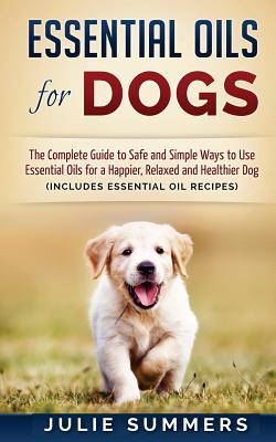 Essential Oils for Dogs: The Complete Guide to Safe and Simple Ways to Use Essential Oils for a Happier, Relaxed and Healthier Dog - Summers, Julie