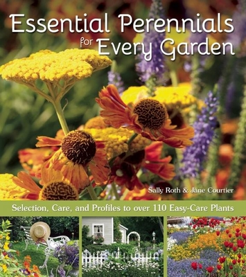 Essential Perennials for Every Garden: Selection, Care, and Profiles to Over 110 Easy Care Plants - Roth, Sally, and Courtier, Jane