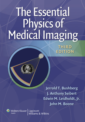 Essential Physics of Medical Imaging - Bushberg, Jerrold T, PhD, and Seibert, J Anthony, PhD, and Leidholdt, Edwin M, PhD