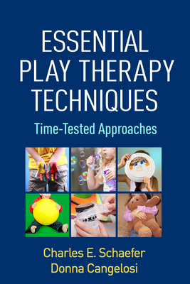 Essential Play Therapy Techniques: Time-Tested Approaches - Schaefer, Charles E, PhD, and Cangelosi, Donna, PsyD