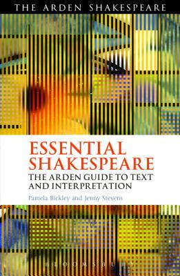 Essential Shakespeare: The Arden Guide to Text and Interpretation - Bickley, Pamela, and Stevens, Jenny