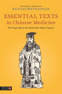 Essential Texts in Chinese Medicine: The Single Idea in the Mind of the Yellow Emperor - Bertschinger, Richard