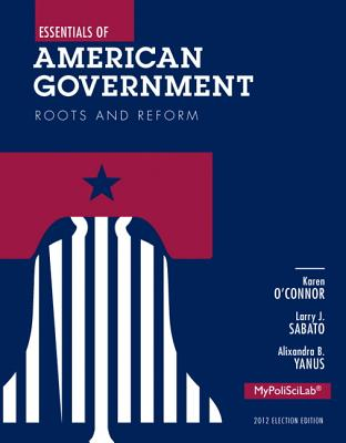 Essentials of American Government: Roots and Reform Plus New MyPoliSciLab with Pearson Etext - Access Card Package - O'Connor, Karen J., and Sabato, Larry J., and Yanus, Alixandra B.