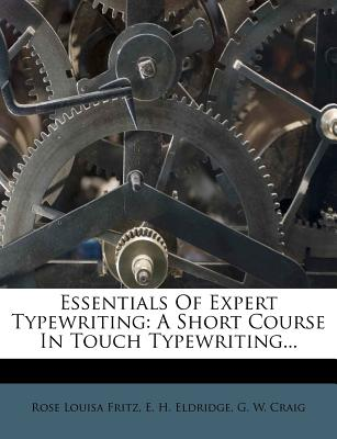 Essentials of Expert Typewriting: A Short Course in Touch Typewriting... - Fritz, Rose Louisa, and E H Eldridge (Creator), and G W Craig (Creator)