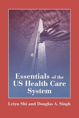 Essentials of the U.S. Health Care System - Shi, Leiyu, Dr.PH, MBA, and Singh, Douglas A