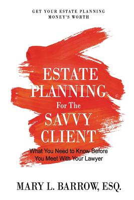 Estate Planning for the Savvy Client: What You Need to Know Before You Meet with Your Lawyer - Barrow, Mary L