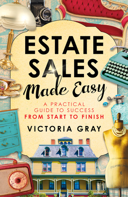 Estate Sales Made Easy: A Practical Guide to Success from Start to Finish - Gray, Victoria