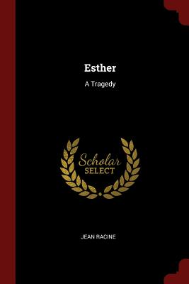Esther: A Tragedy - Racine, Jean