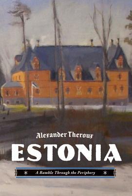 Estonia: A Ramble Through the Periphery - Theroux, Alexander