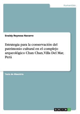 Estrategia Para La Conservacion del Patrimonio Cultural En El Complejo Arqueologico Chan Chan, Villa del Mar, Peru - Reynosa Navarro, Enaidy
