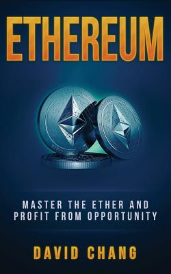 Ethereum: Master the Ether and Profit from Opportunity - Chang, David