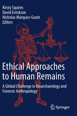 Ethical Approaches to Human Remains: A Global Challenge in Bioarchaeology and Forensic Anthropology - Squires, Kirsty (Editor), and Errickson, David (Editor), and Márquez-Grant, Nicholas (Editor)