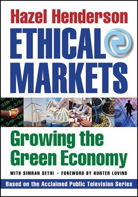 Ethical Markets: Growing the Green Economy - Henderson, Hazel, and Sethi, Simran, and Lovins, Hunter (Foreword by)