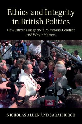 Ethics and Integrity in British Politics: How Citizens Judge their Politicians' Conduct and Why It Matters - Allen, Nicholas, and Birch, Sarah