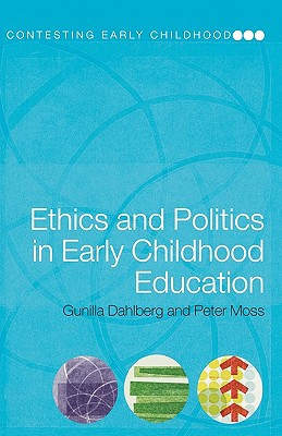 Ethics and Politics in Early Childhood Education - Dahlberg, Gunilla, and Moss, Peter