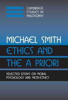 Ethics and the a Priori: Selected Essays on Moral Psychology and Meta-Ethics - Smith, Michael