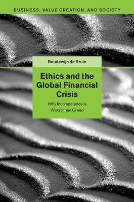 Ethics and the Global Financial Crisis: Why Incompetence Is Worse Than Greed - De Bruin, Boudewijn