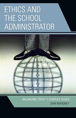 Ethics and the School Administrator: Balancing Today's Complex Issues - Mahoney, Dan