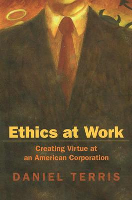 Ethics at Work: Creating Virtue at an American Corporation - Terris, Daniel