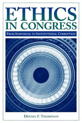 Ethics in Congress: From Individual to Institutional Corruption - Thompson, Dennis F, and MacLaury, Bruce K (Foreword by)