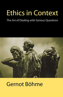 Ethics in Context Ethics in Context: The Art of Dealing with Serious Questions the Art of Dealing with Serious Questions - Bohme, Gernot, and Jephcott, Edmund (Translated by)