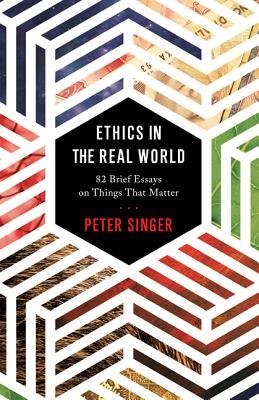 Ethics in the Real World: 82 Brief Essays on Things That Matter - Singer, Peter (Afterword by)