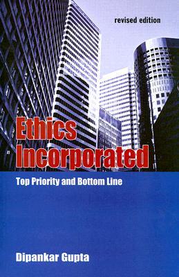 Ethics Incorporated: Top Priority and Bottom Line - Gupta, Dipankar, Professor