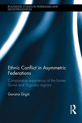 Ethnic Conflict in Asymmetric Federations: Comparative Experience of the Former Soviet and Yugoslav Regions - Grgiac, Goran