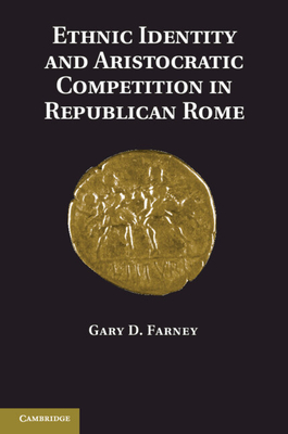 Ethnic Identity and Aristocratic Competition in Republican Rome - Farney, Gary D