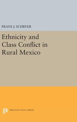 Ethnicity and Class Conflict in Rural Mexico - Schryer, Frans J.