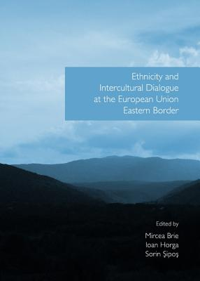 Ethnicity and Intercultural Dialogue at the European Union Eastern Border - Brie, Mircea (Editor), and Horga, Ioan (Editor), and Sipos, Sorin (Editor)