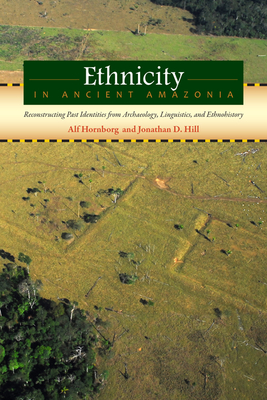 Ethnicity in Ancient Amazonia: Reconstructing Past Identities Form Archaeology, Linguistics, and Ethnohistory - Hornborg, Alf, Professor (Editor), and Hill, Jonathan D (Editor)