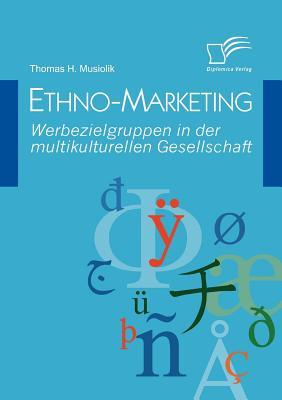 Ethno-Marketing: Werbezielgruppen in Der Multikulturellen Gesellschaft - Musiolik, Thomas H