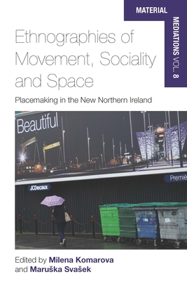 Ethnographies of Movement, Sociality and Space: Place-Making in the New Northern Ireland - Komarova, Milena (Editor), and Svasek Maruska (Editor)