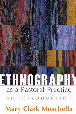 Ethnography as a Pastoral Practice: An Introduction - Moschella, Mary Clark